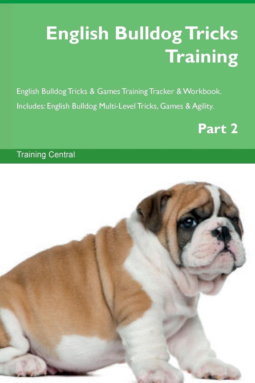 Training Central English Bulldog Tricks Training English Bulldog Tricks . Games Training Tracker . Workbook. Includes. English Bulldog Multi-Level Tricks, Games . Agility. Part 2 this book loves you