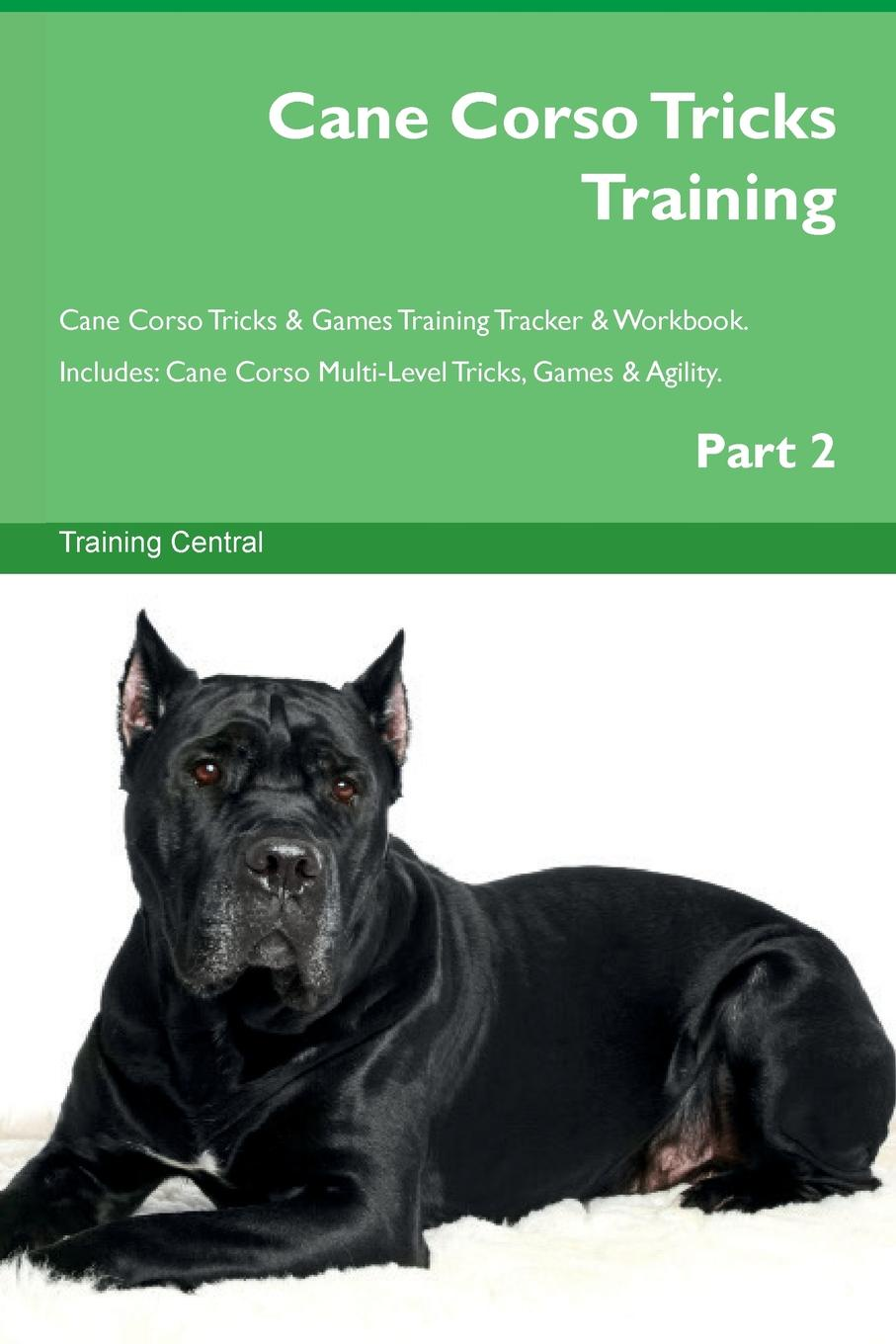 Training Central Cane Corso Tricks Training Cane Corso Tricks . Games Training Tracker . Workbook. Includes. Cane Corso Multi-Level Tricks, Games . Agility. Part 2 this book loves you