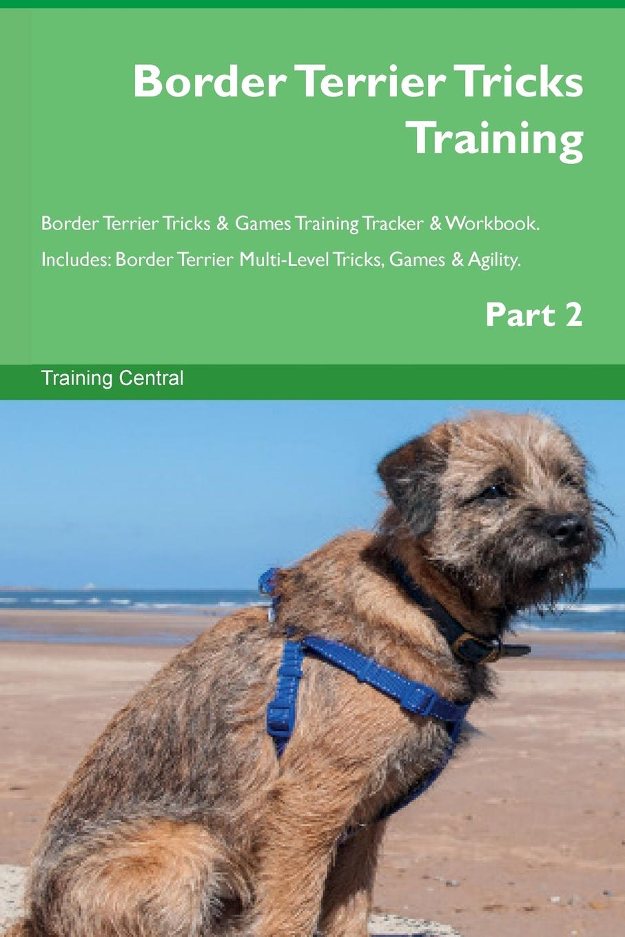 Training Central Border Terrier Tricks Training Border Terrier Tricks . Games Training Tracker . Workbook. Includes. Border Terrier Multi-Level Tricks, Games . Agility. Part 2 this book loves you