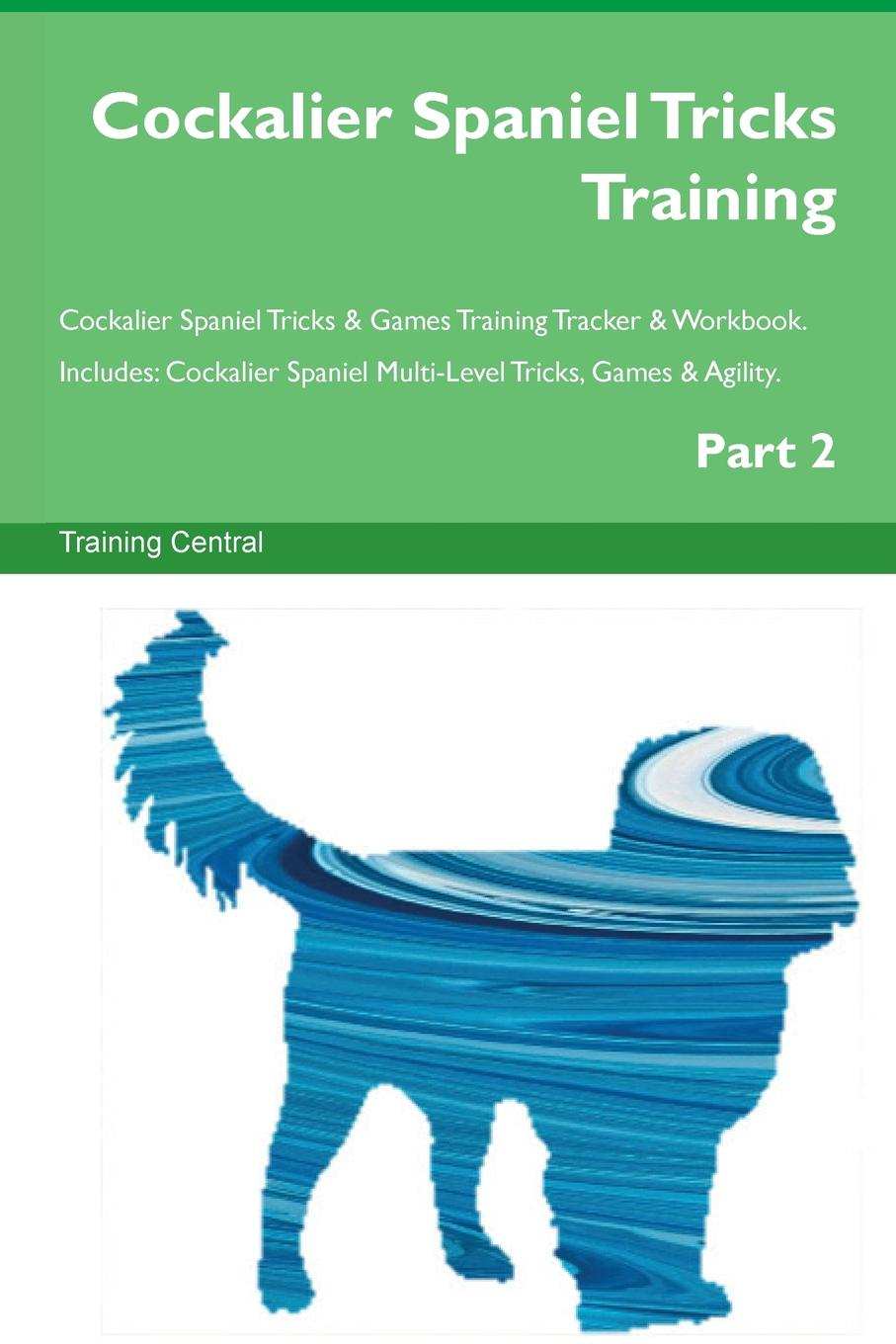 Training Central Cockalier Spaniel Tricks Training Cockalier Spaniel Tricks . Games Training Tracker . Workbook. Includes. Cockalier Spaniel Multi-Level Tricks, Games . Agility. Part 2 this book loves you