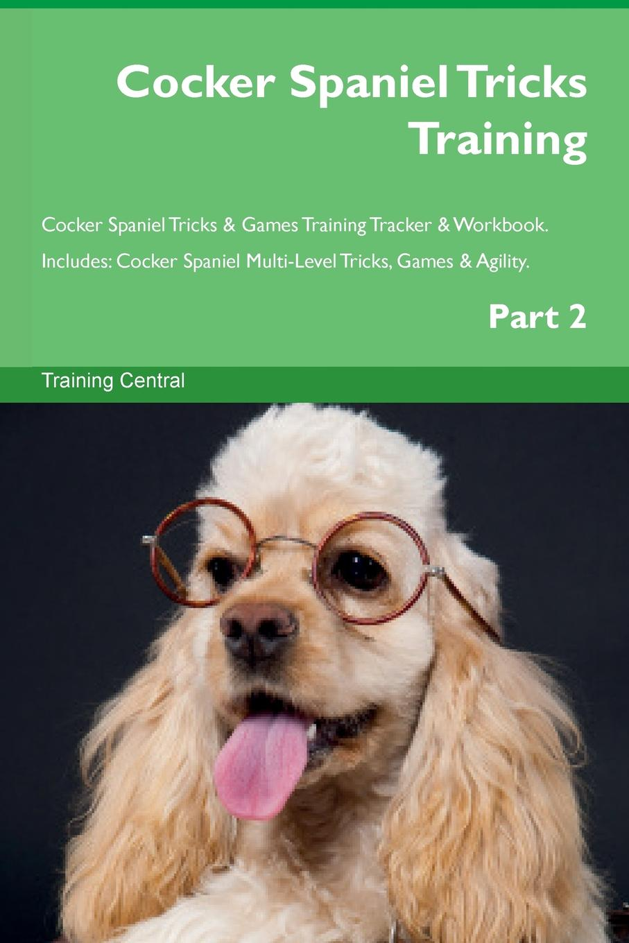 Training Central Cocker Spaniel Tricks Training Cocker Spaniel Tricks . Games Training Tracker . Workbook. Includes. Cocker Spaniel Multi-Level Tricks, Games . Agility. Part 2 this book loves you