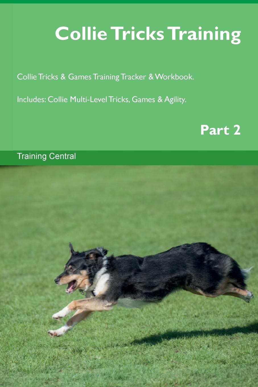 Training Central Collie Tricks Training Collie Tricks . Games Training Tracker . Workbook. Includes. Collie Multi-Level Tricks, Games . Agility. Part 2 this book loves you
