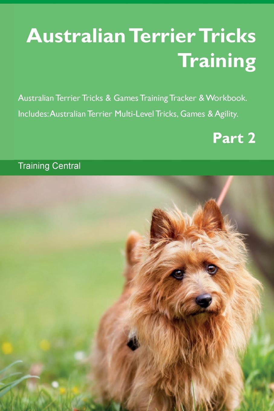 Training Central Australian Terrier Tricks Training Australian Terrier Tricks . Games Training Tracker . Workbook. Includes. Australian Terrier Multi-Level Tricks, Games . Agility. Part 2 this book loves you