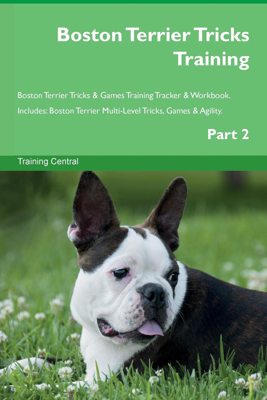 Training Central Boston Terrier Tricks Training Boston Terrier Tricks . Games Training Tracker . Workbook. Includes. Boston Terrier Multi-Level Tricks, Games . Agility. Part 2 this book loves you