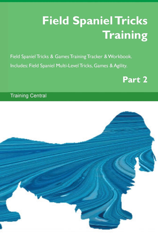 Training Central Field Spaniel Tricks Training Field Spaniel Tricks . Games Training Tracker . Workbook. Includes. Field Spaniel Multi-Level Tricks, Games . Agility. Part 2 цена и фото