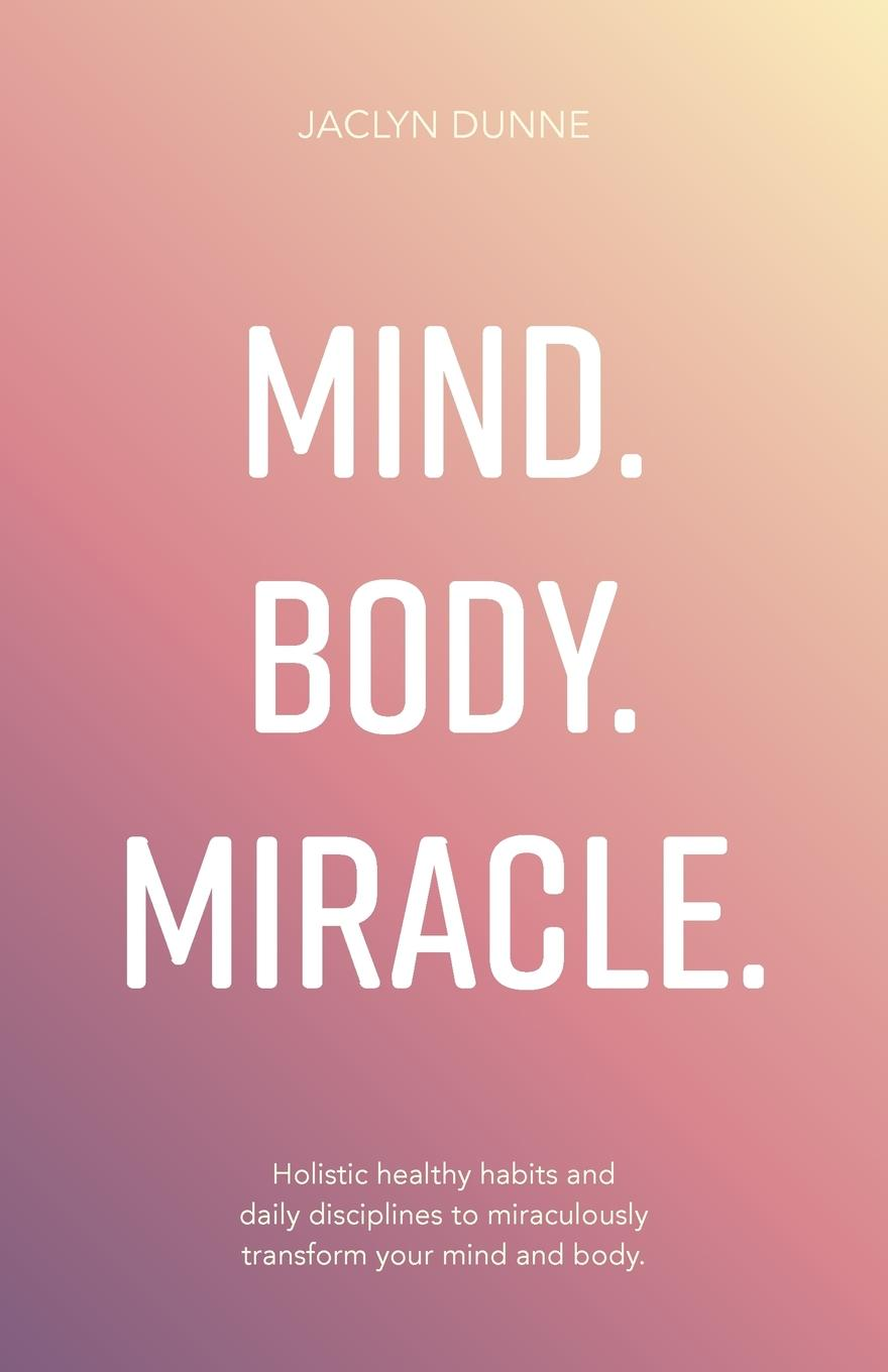 Jaclyn Dunne Mind Body Miracle. Holistic healthy habits and daily disciplines to miraculously transform your mind and body. недорого