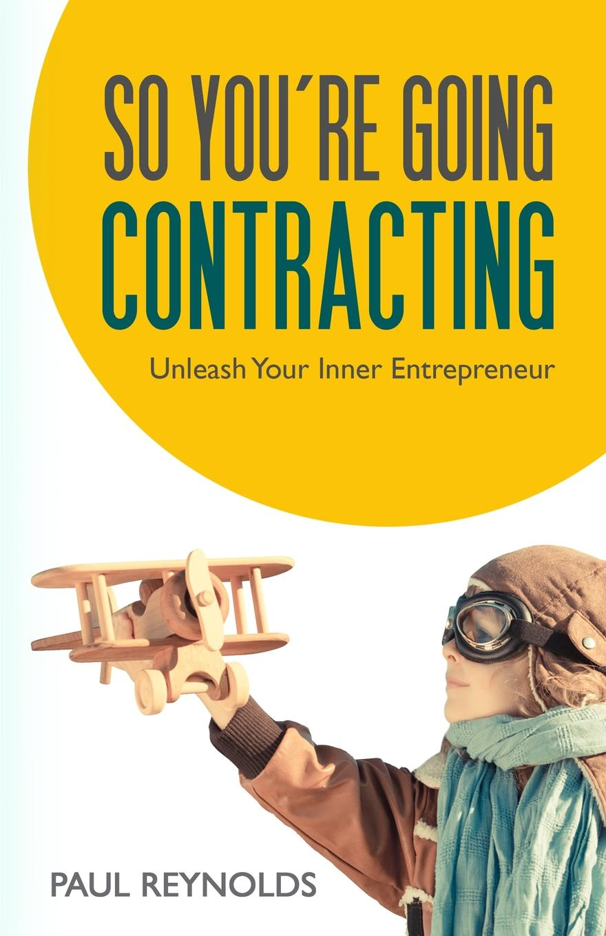 Paul Reynolds So You.re Going Contracting. Unleash your Inner Entrepreneur the cost of contracting out