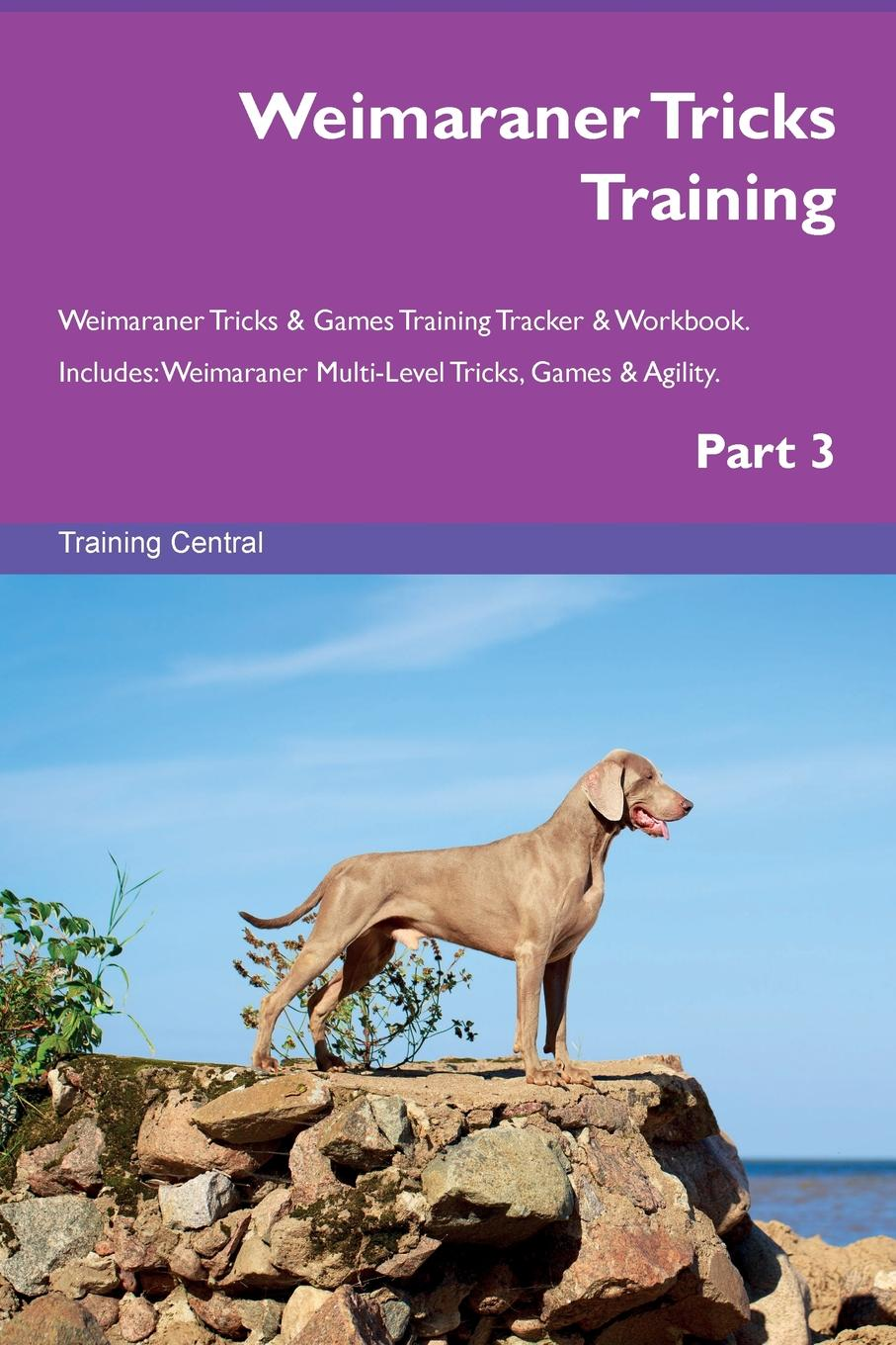 Training Central Weimaraner Tricks Training Weimaraner Tricks . Games Training Tracker . Workbook. Includes. Weimaraner Multi-Level Tricks, Games . Agility. Part 3 this book loves you