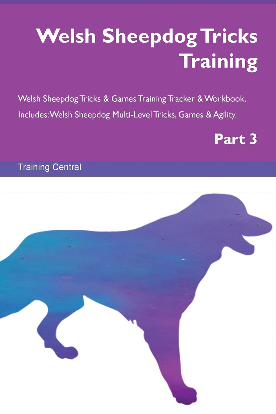 Training Central Welsh Sheepdog Tricks Training Welsh Sheepdog Tricks . Games Training Tracker . Workbook. Includes. Welsh Sheepdog Multi-Level Tricks, Games . Agility. Part 3 this book loves you