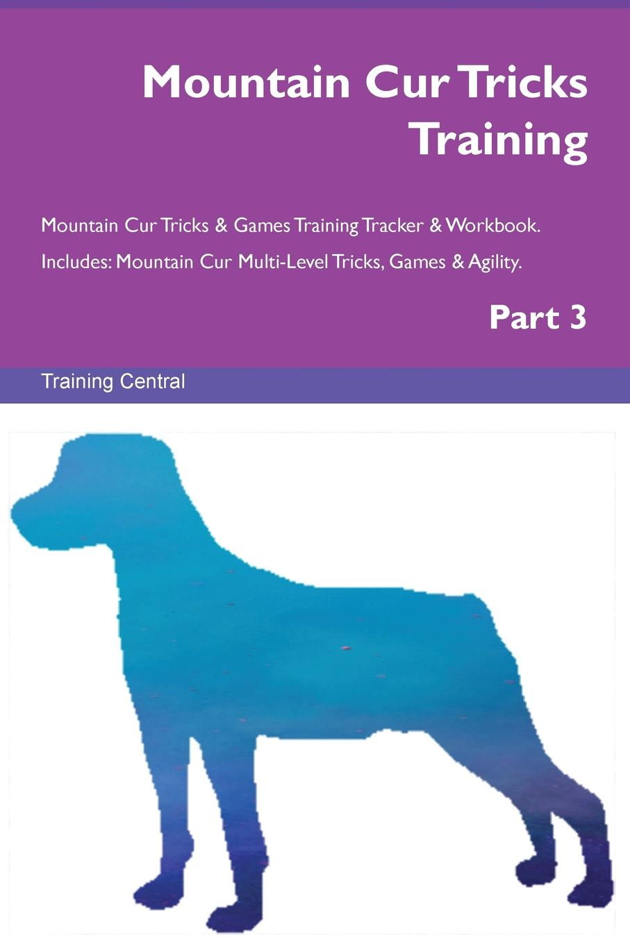 Training Central Mountain Cur Tricks Training Mountain Cur Tricks . Games Training Tracker . Workbook. Includes. Mountain Cur Multi-Level Tricks, Games . Agility. Part 3 this book loves you