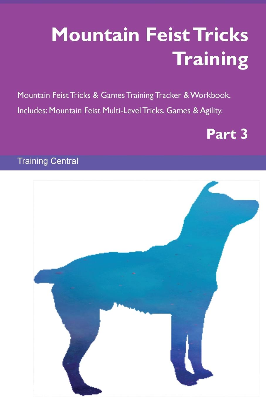 Training Central Mountain Feist Tricks Training Mountain Feist Tricks . Games Training Tracker . Workbook. Includes. Mountain Feist Multi-Level Tricks, Games . Agility. Part 3 недорго, оригинальная цена