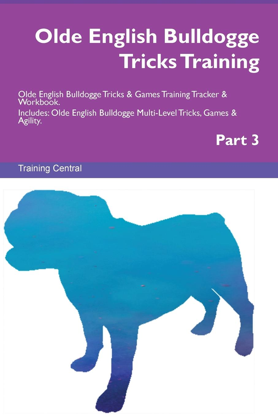 Training Central Olde English Bulldogge Tricks Training Olde English Bulldogge Tricks . Games Training Tracker . Workbook. Includes. Olde English Bulldogge Multi-Level Tricks, Games . Agility. Part 3 this book loves you