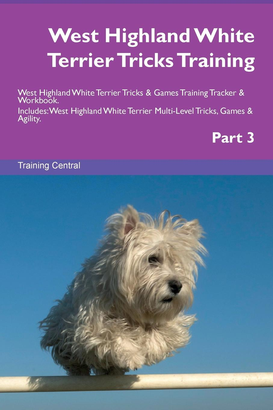 Training Central West Highland White Terrier Tricks Training West Highland White Terrier Tricks . Games Training Tracker . Workbook. Includes. West Highland White Terrier Multi-Level Tricks, Games . Agility. Part 3 this book loves you