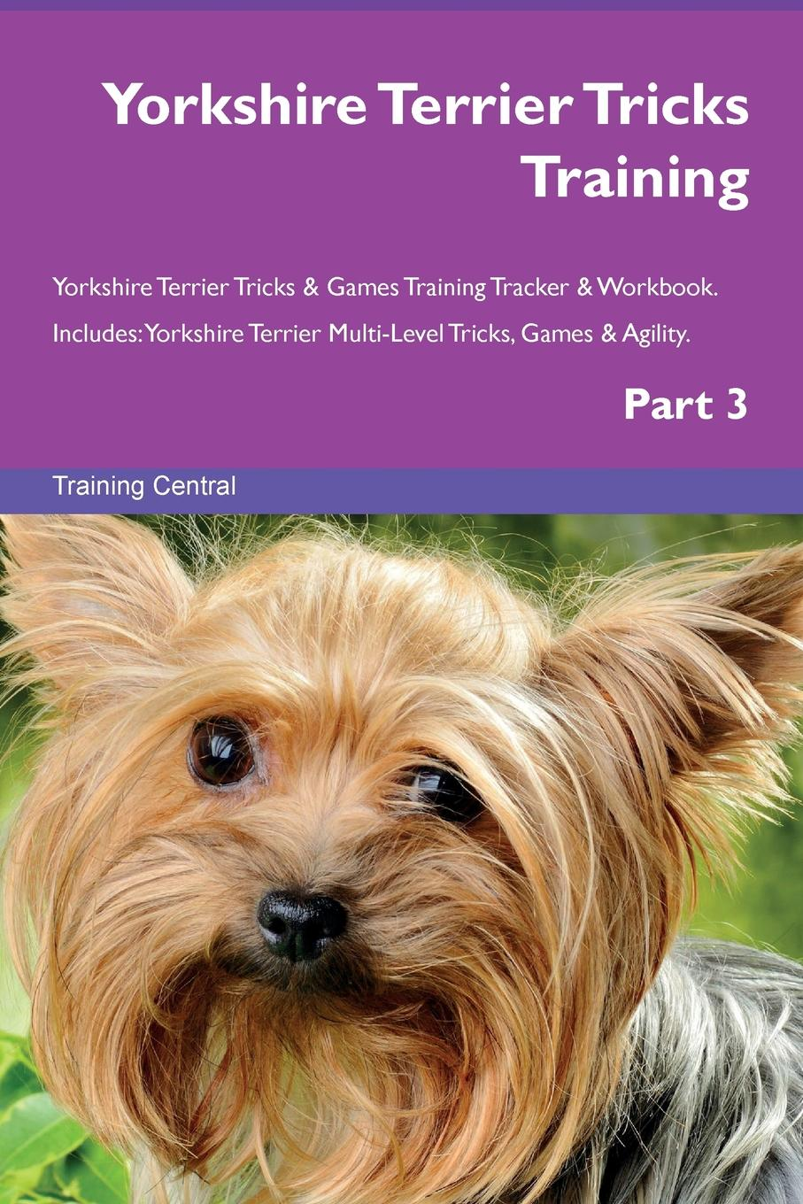 Training Central Yorkshire Terrier Tricks Training Yorkshire Terrier Tricks . Games Training Tracker . Workbook. Includes. Yorkshire Terrier Multi-Level Tricks, Games . Agility. Part 3 this book loves you