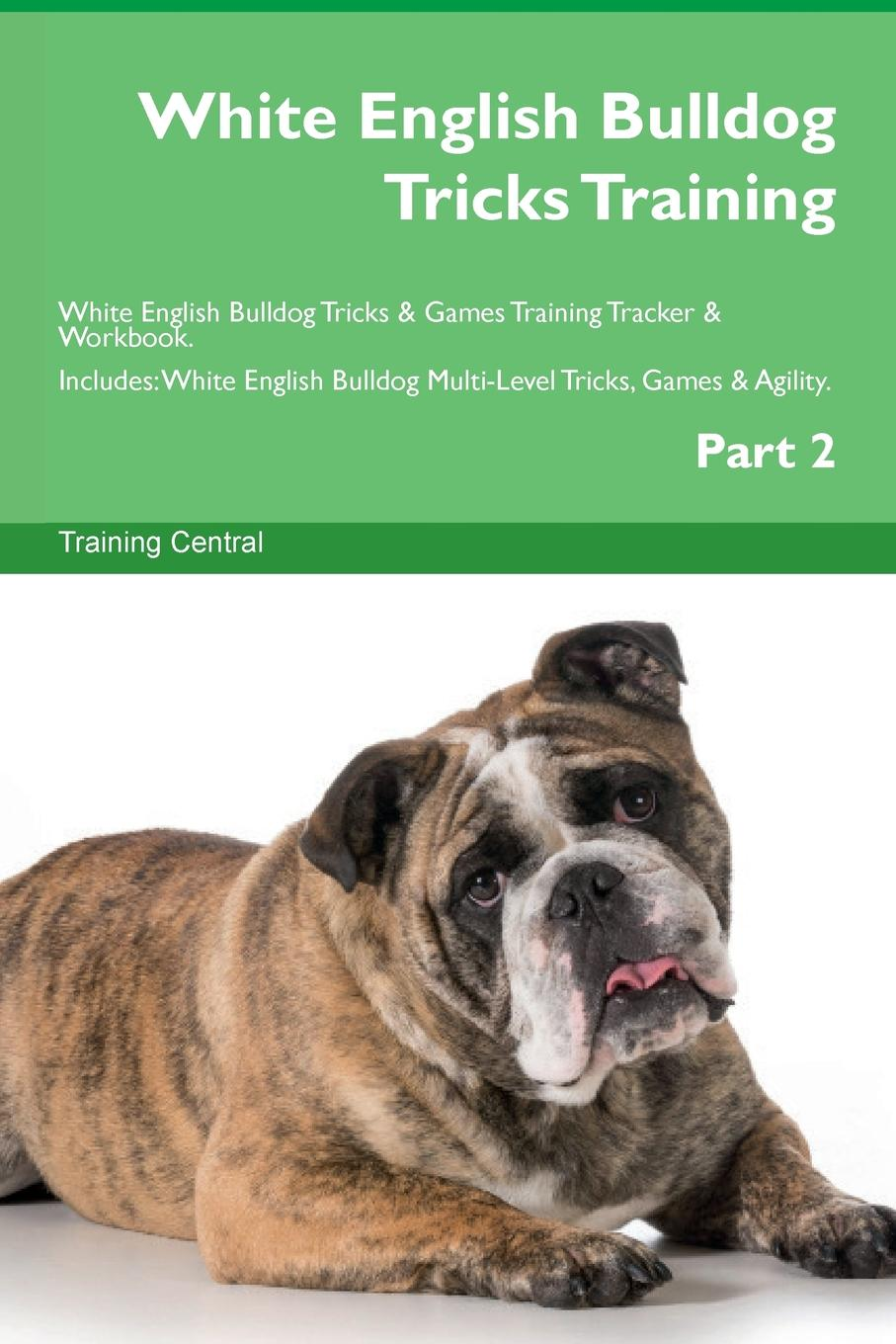 Training Central White English Bulldog Tricks Training White English Bulldog Tricks . Games Training Tracker . Workbook. Includes. White English Bulldog Multi-Level Tricks, Games . Agility. Part 2 this book loves you