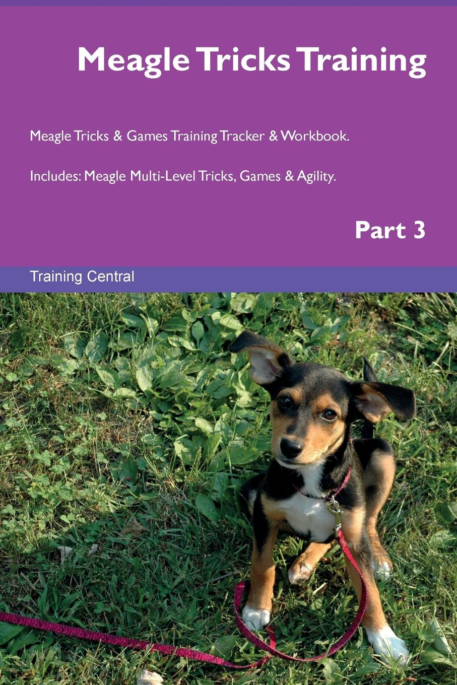 Training Central Meagle Tricks Training Meagle Tricks . Games Training Tracker . Workbook. Includes. Meagle Multi-Level Tricks, Games . Agility. Part 3 this book loves you