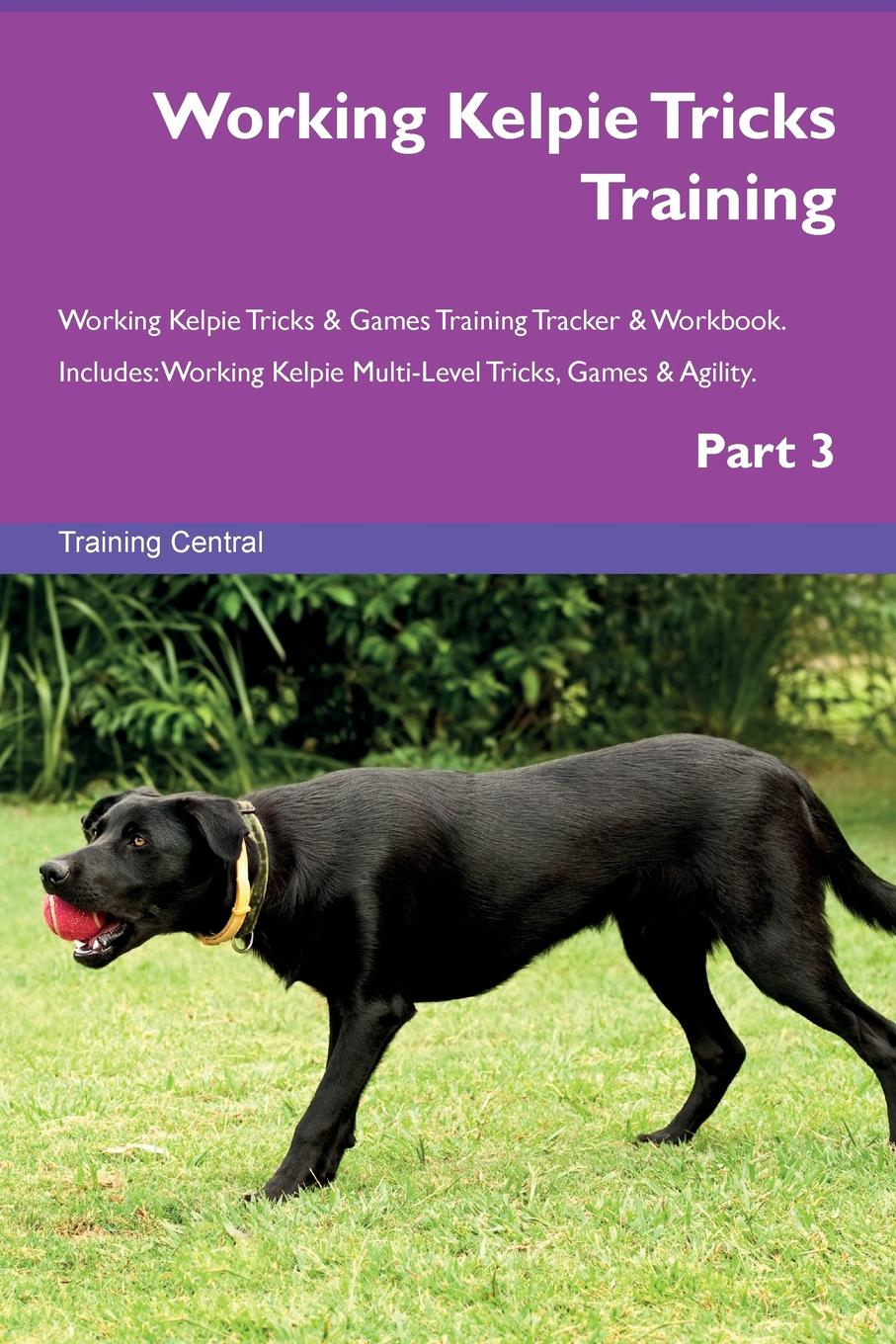 Training Central Working Kelpie Tricks Training Working Kelpie Tricks . Games Training Tracker . Workbook. Includes. Working Kelpie Multi-Level Tricks, Games . Agility. Part 3 this book loves you