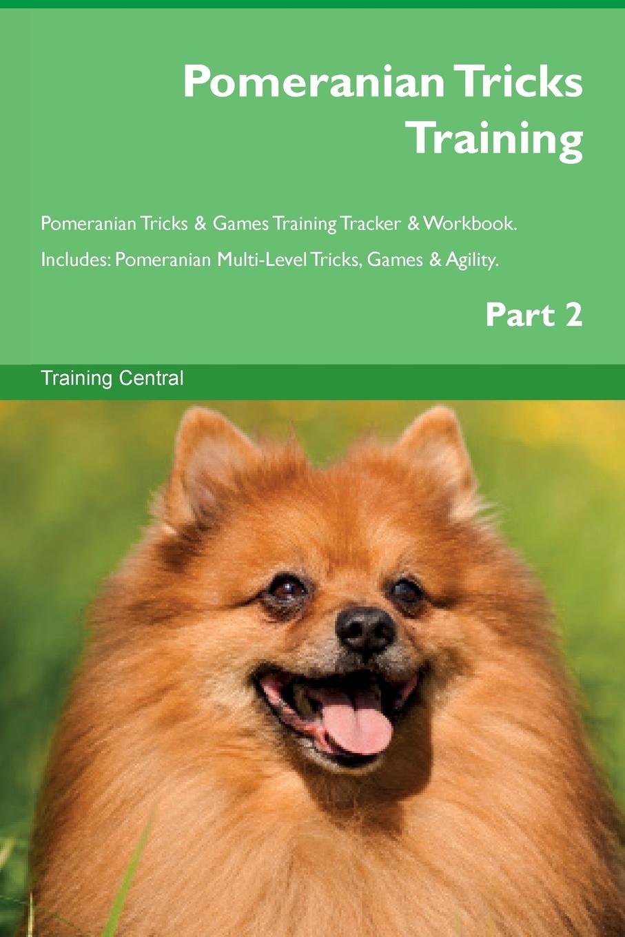Training Central Pomeranian Tricks Training Pomeranian Tricks . Games Training Tracker . Workbook. Includes. Pomeranian Multi-Level Tricks, Games . Agility. Part 2 this book loves you