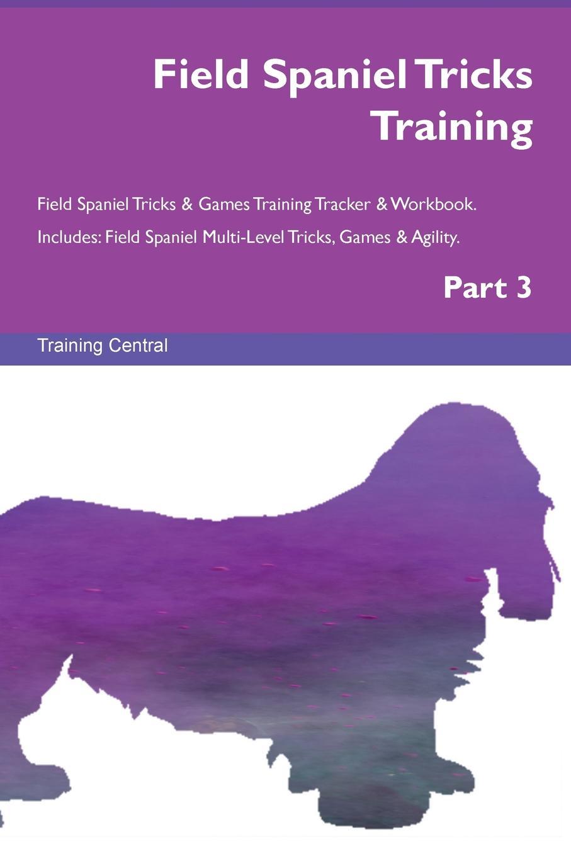 Training Central Field Spaniel Tricks Training Field Spaniel Tricks . Games Training Tracker . Workbook. Includes. Field Spaniel Multi-Level Tricks, Games . Agility. Part 3 цена и фото