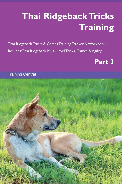 Training Central Thai Ridgeback Tricks Training Thai Ridgeback Tricks . Games Training Tracker . Workbook. Includes. Thai Ridgeback Multi-Level Tricks, Games . Agility. Part 3 this book loves you
