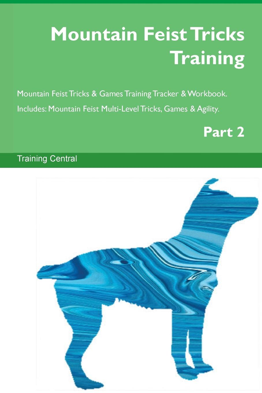 Training Central Mountain Feist Tricks Training Mountain Feist Tricks . Games Training Tracker . Workbook. Includes. Mountain Feist Multi-Level Tricks, Games . Agility. Part 2 недорго, оригинальная цена