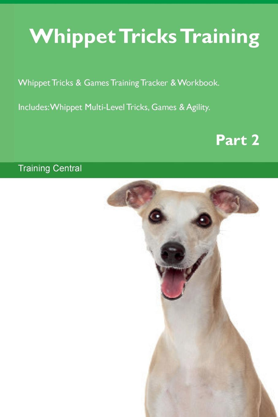 Training Central Whippet Tricks Training Whippet Tricks . Games Training Tracker . Workbook. Includes. Whippet Multi-Level Tricks, Games . Agility. Part 2 this book loves you