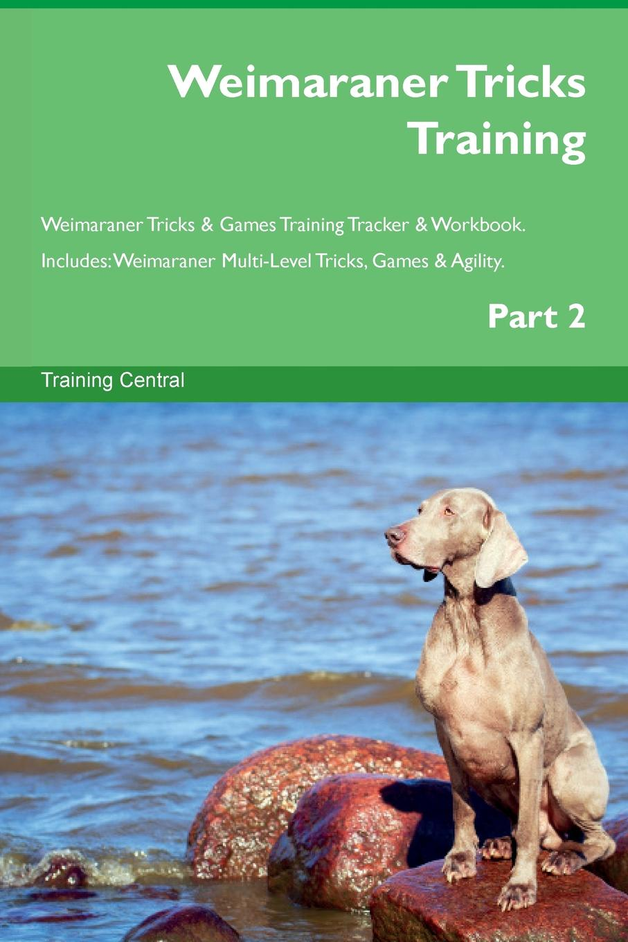 Training Central Weimaraner Tricks Training Weimaraner Tricks . Games Training Tracker . Workbook. Includes. Weimaraner Multi-Level Tricks, Games . Agility. Part 2 this book loves you