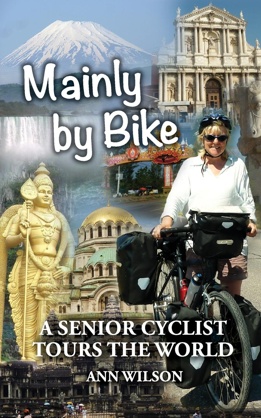 Ann Marie Wilson Mainly by Bike. A Senior Cyclist Tours the World