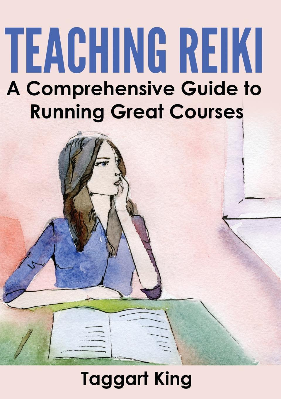 Taggart W King Teaching Reiki. A Comprehensive Guide to Running Great Reiki Courses essential reiki