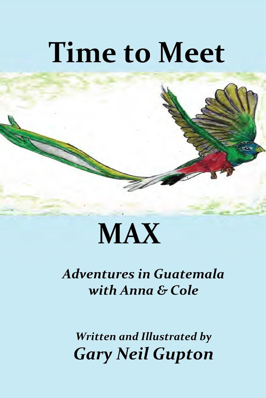 Gary Neil Gupton Time to Meet Max. Adventures in Guatemala with Anna . Cole