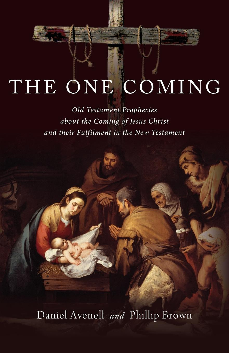 Daniel Avenell, Phillip Brown The One Coming. Old Testament Prophecies about the Coming of Jesus Christ and their Fulfilment in the New Testament james caleb mcintosh the coming crisis and second coming of christ in the spring of 1884 microform