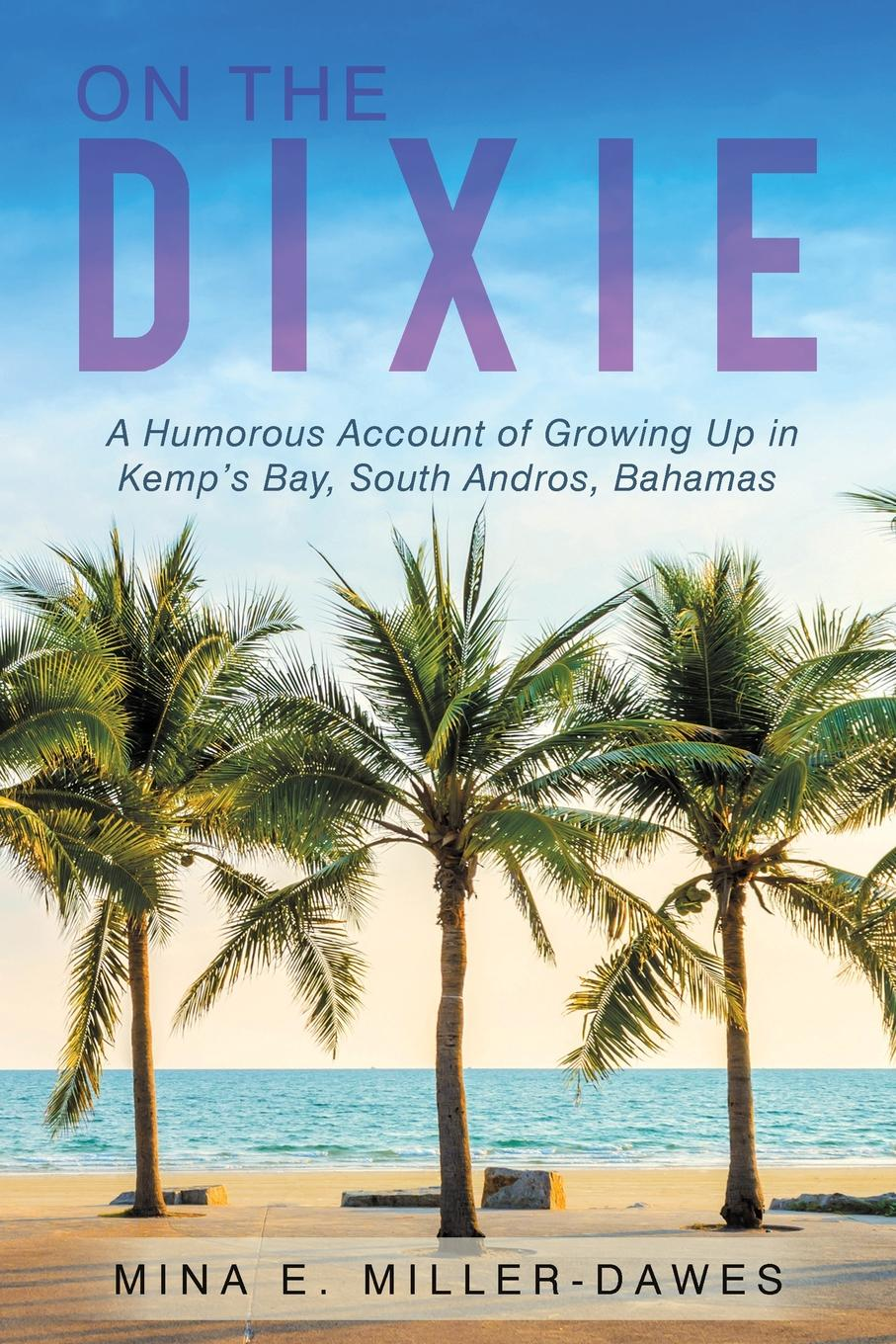 Mina E. Miller-Dawes On The Dixie. A Humorous Account of Growing Up in Kemp.s Bay, South Andros, Bahamas defying dixie – the radical roots of civil rights 1919 – 1950