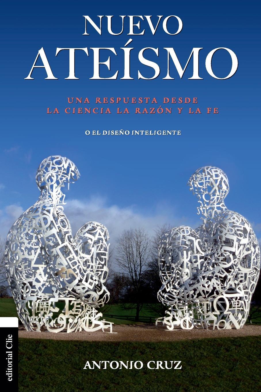 Antonio Cruz Nuevo ateismo. Una respuesta desde la ciencia, la razon y la fe o el diseno inteligente ciencia