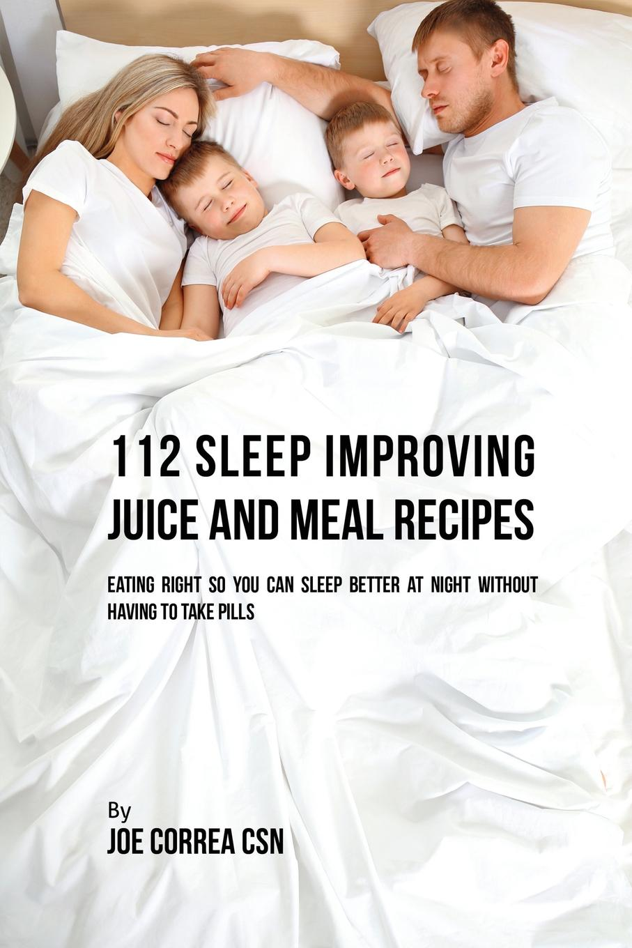 Joe Correa 112 Sleep Improving Juice and Meal Recipes. Eating Right So You Can Sleep Better at Night without Having to Take Pills martha sears the baby sleep book how to help your baby to sleep and have a restful night