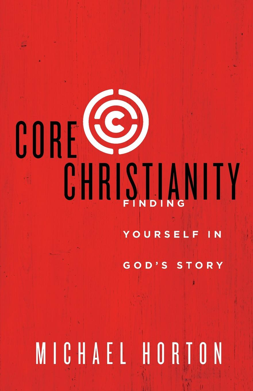 Michael Horton Core Christianity. Finding Yourself in God.s Story irrational beliefs