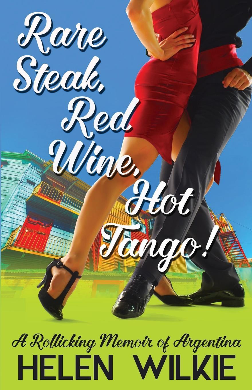 Helen Wilkie Rare Steak, Red Wine, Hot Tango.. A Rollicking Memoir of Argentina