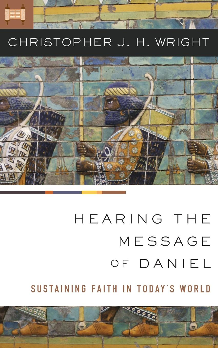 Christopher J. H. Wright Hearing the Message of Daniel. Sustaining Faith in Today.s World marti j steussy gardens in babylon narrative and faith in the greek legends of daniel
