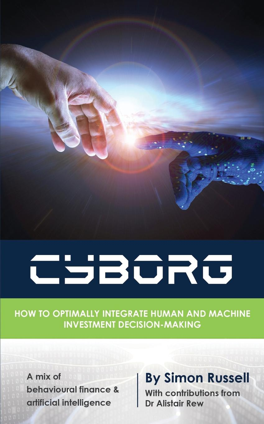Simon Russell CYBORG. How to optimally integrate human and machine investment decision-making parag kulkarni reinforcement and systemic machine learning for decision making