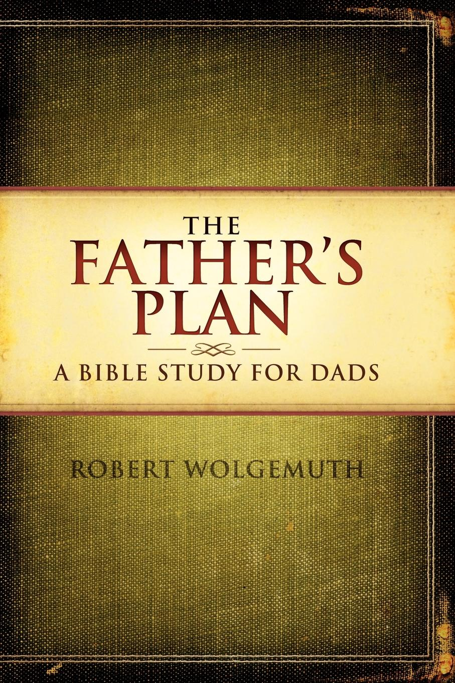 лучшая цена Robert Wolgemuth The Father.s Plan. A Bible Study for Dads