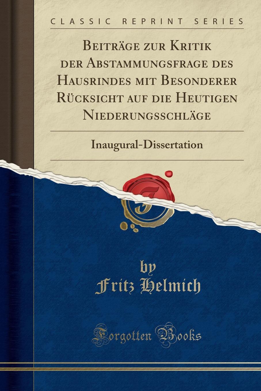 Fritz Helmich Beitrage zur Kritik der Abstammungsfrage des Hausrindes mit Besonderer Rucksicht auf die Heutigen Niederungsschlage. Inaugural-Dissertation (Classic Reprint)