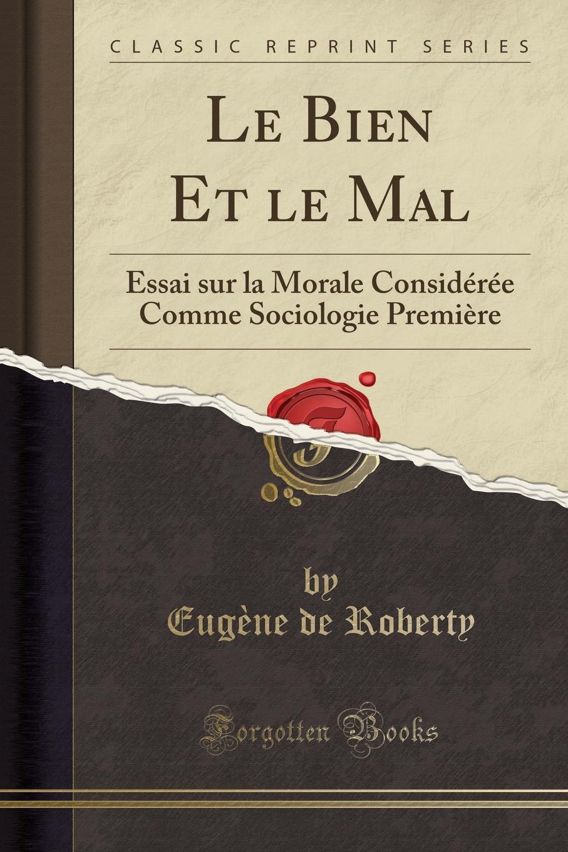 Eugène de Roberty Le Bien Et le Mal. Essai sur la Morale Consideree Comme Sociologie Premiere (Classic Reprint) eugène de roberty la sociologie