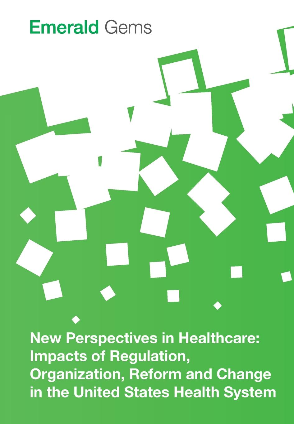Emerald Group Publishing Limited New Perspectives in Healthcare. Impacts of Regulation, Organization, Reform and Change in the United States Health System gerald kominski f changing the u s health care system key issues in health services policy and management