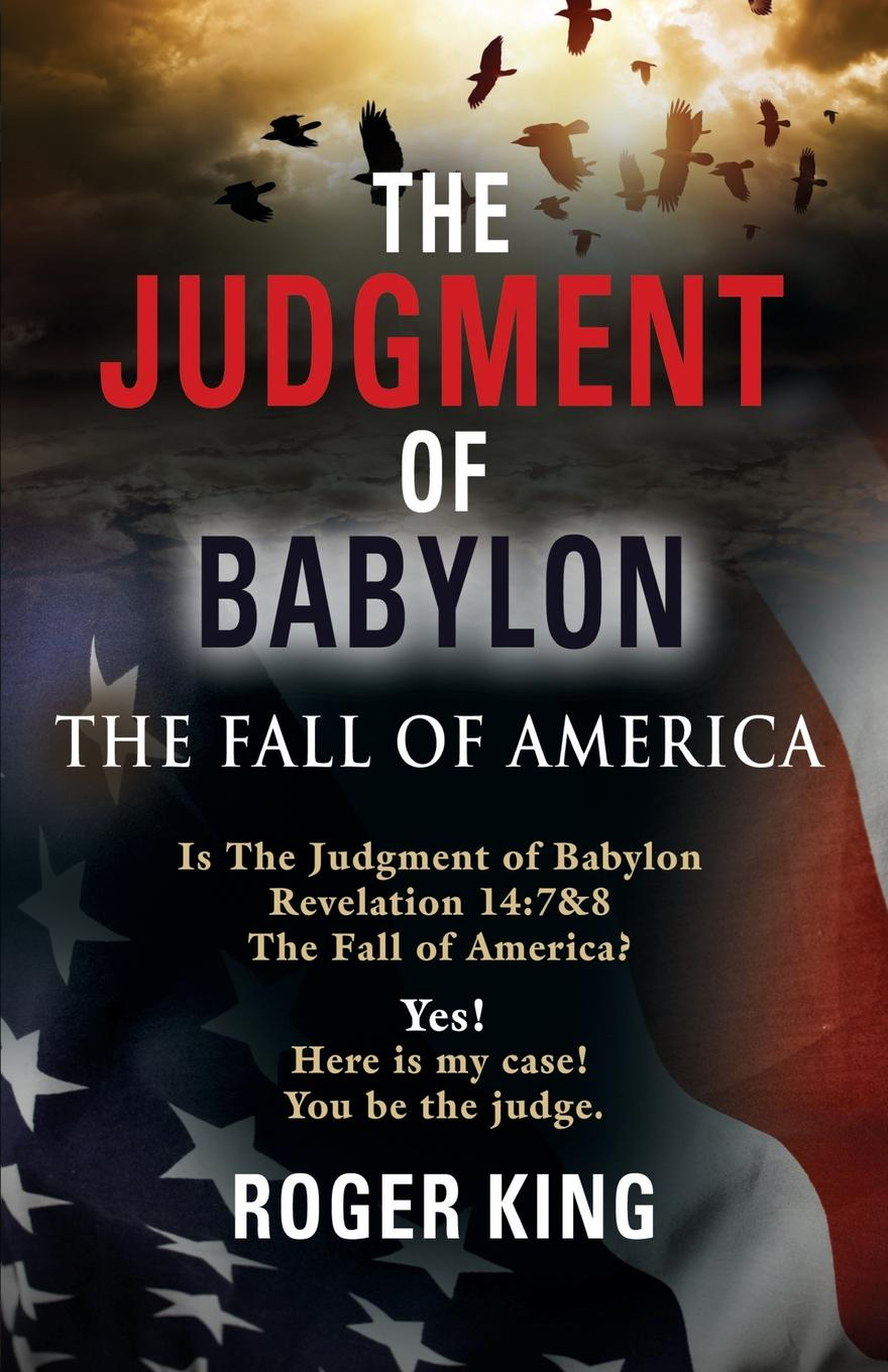 Roger King The JUDGMENT OF BABYLON. The Fall of AMERICA - Second Edition daniel b mcnickle the night of the hippo