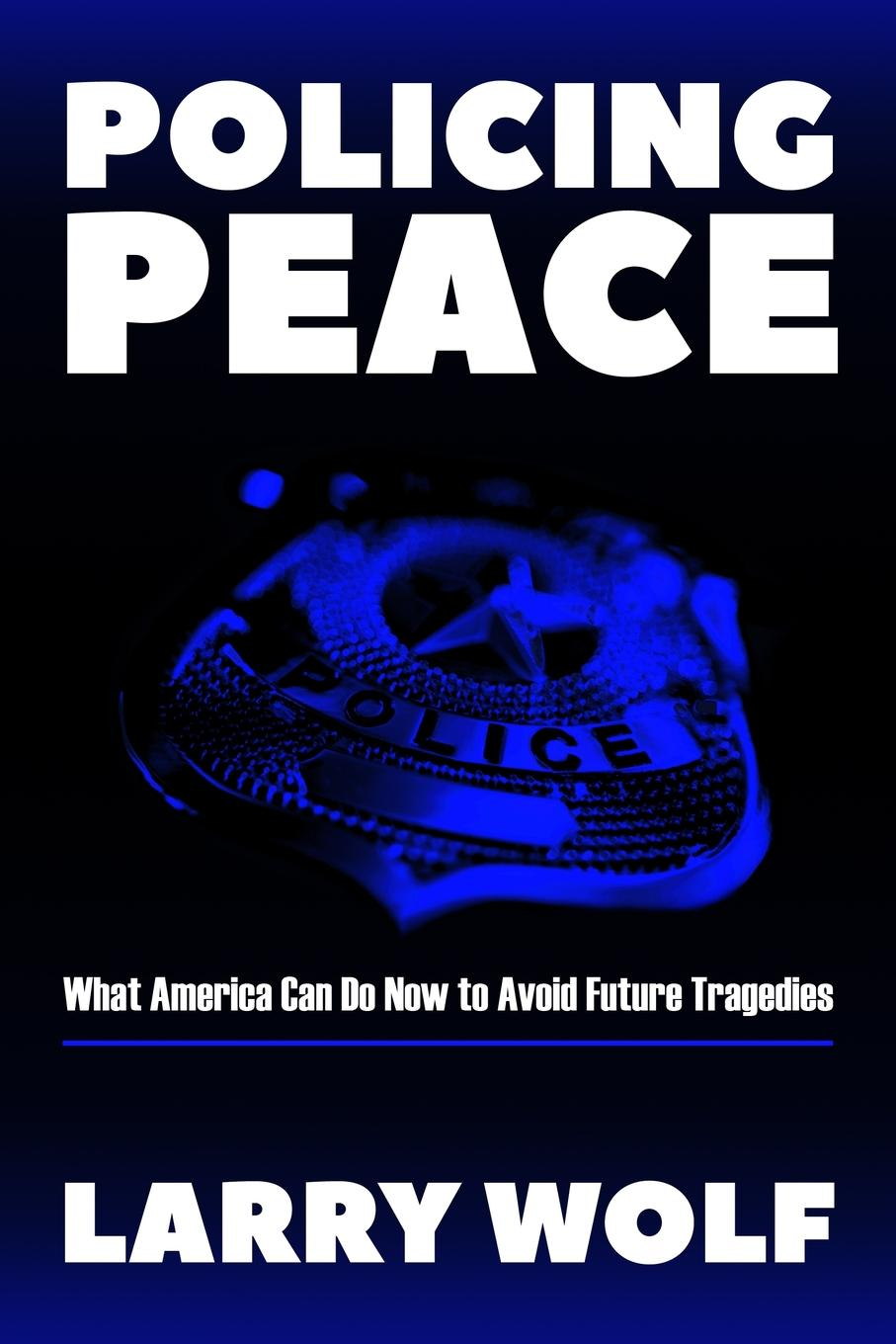 Larry F. Wolf Policing Peace. What America Can Do Now To Avoid Future Tragedies policing transnational protest