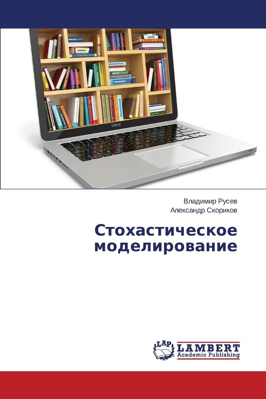 Rusev Vladimir, Skorikov Aleksandr Stokhasticheskoe Modelirovanie rusev vladimir skorikov aleksandr stokhasticheskoe modelirovanie
