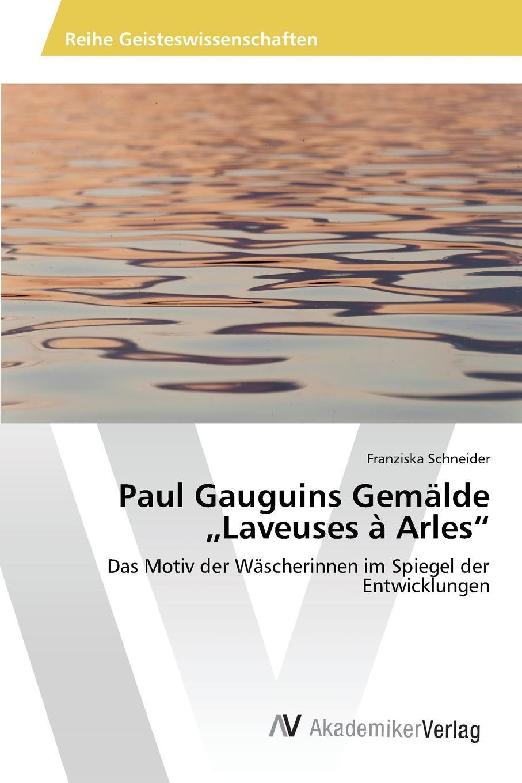 лучшая цена Schneider Franziska Paul Gauguins Gemalde .Laveuses a Arles