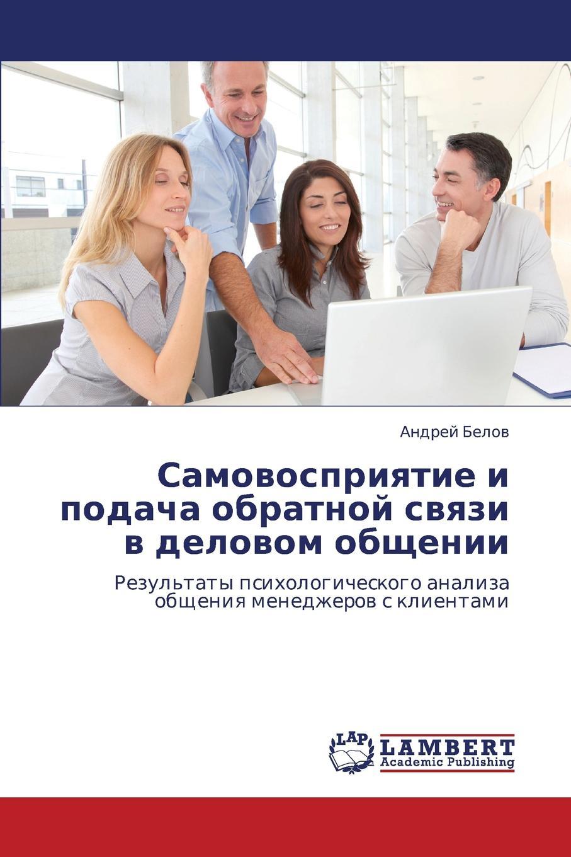 Belov Andrey Samovospriyatie I Podacha Obratnoy Svyazi V Delovom Obshchenii цены онлайн