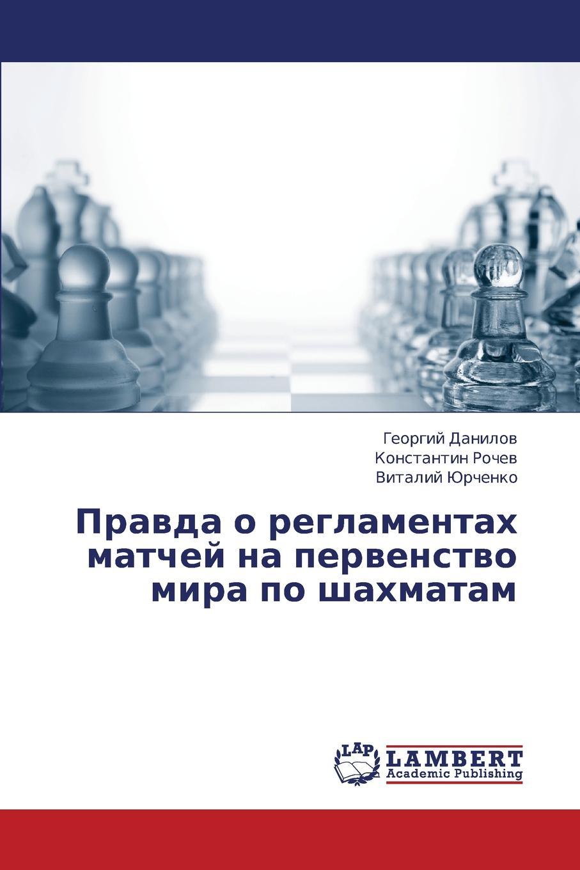 Danilov Georgiy, Rochev Konstantin, Yurchenko Vitaliy Pravda O Reglamentakh Matchey Na Pervenstvo Mira Po Shakhmatam