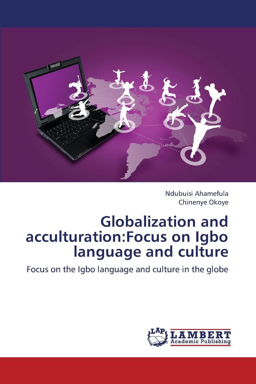 Ahamefula Ndubuisi, Okoye Chinenye Globalization and Acculturation. Focus on Igbo Language and Culture globalization and literature