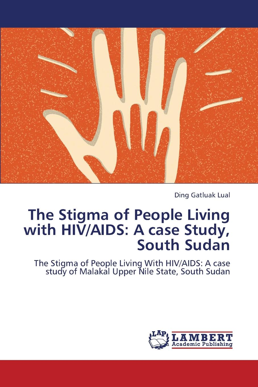 Lual Ding Gatluak The Stigma of People Living with HIV/AIDS. A Case Study, South Sudan combating hiv aids